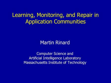 Learning, Monitoring, and Repair in Application Communities Martin Rinard Computer Science and Artificial Intelligence Laboratory Massachusetts Institute.
