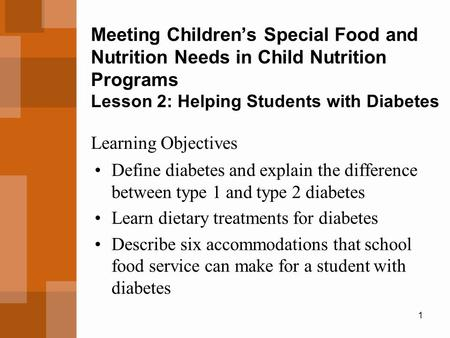 1 Meeting Children's Special Food and Nutrition Needs in Child Nutrition Programs Lesson 2: Helping Students with Diabetes Define diabetes and explain.