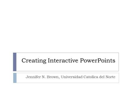 Creating Interactive PowerPoints Jennifer N. Brown, Universidad Catolica del Norte.