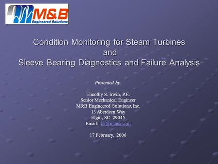 Condition Monitoring for Steam Turbines and Sleeve Bearing Diagnostics and Failure Analysis Presented by: Timothy S. Irwin, P.E. Senior Mechanical Engineer.