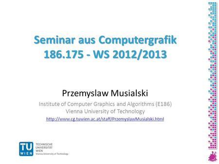 Seminar aus Computergrafik 186.175 - WS 2012/2013 Przemyslaw Musialski Institute of Computer Graphics and Algorithms (E186) Vienna University of Technology.