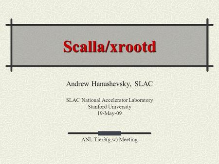 Scalla/xrootd Andrew Hanushevsky, SLAC SLAC National Accelerator Laboratory Stanford University 19-May-09 ANL Tier3(g,w) Meeting.
