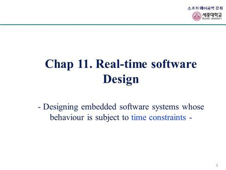 1 소프트웨어공학 강좌 Chap 11. Real-time software Design - Designing embedded software systems whose behaviour is subject to time constraints -