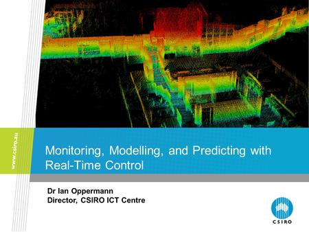 Monitoring, Modelling, and Predicting with Real-Time Control Dr Ian Oppermann Director, CSIRO ICT Centre.