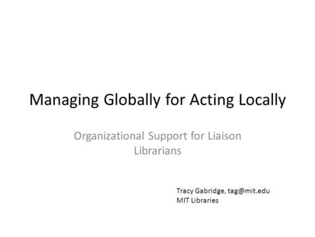 Managing Globally for Acting Locally Organizational Support for Liaison Librarians Tracy Gabridge, MIT Libraries.