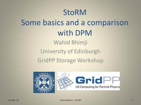 StoRM Some basics and a comparison with DPM Wahid Bhimji University of Edinburgh GridPP Storage Workshop 31-Mar-101Wahid Bhimji – StoRM.