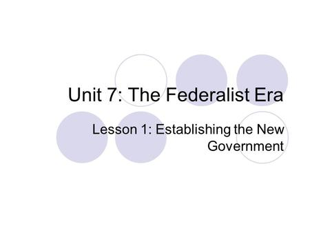Unit 7: The Federalist Era Lesson 1: Establishing the New Government.