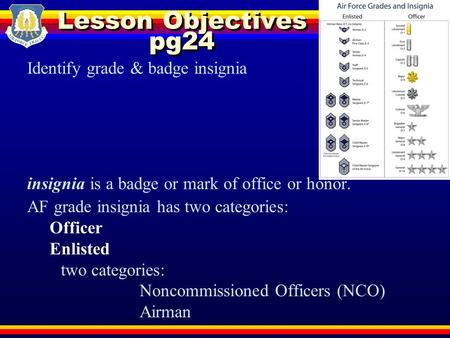 Lesson Objectives pg24 Identify grade & badge insignia insignia is a badge or mark of office or honor. AF grade insignia has two categories: Officer Enlisted.