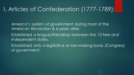 I. Articles of Confederation (1777-1789): - America's system of government during most of the American Revolution & 6 years after. - Established a league/friendship.