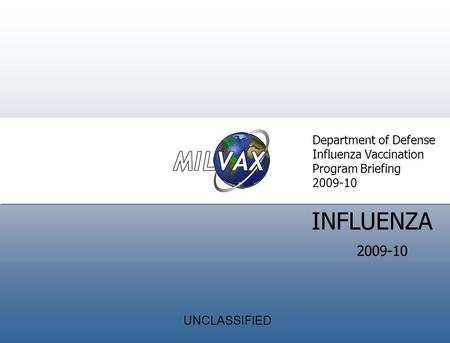 Introduction Director' s Welcom e INFLUENZA Department of Defense Influenza Vaccination Program Briefing 2009-10 UNCLASSIFIED.