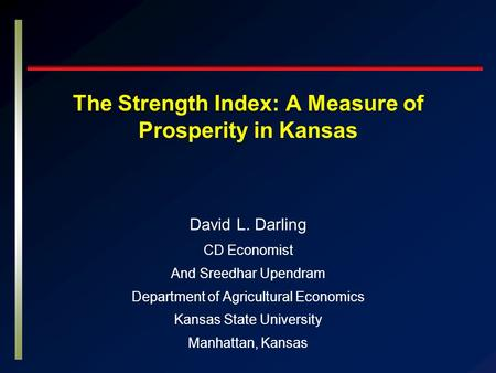The Strength Index: A Measure of Prosperity in Kansas David L. Darling CD Economist And Sreedhar Upendram Department of Agricultural Economics Kansas State.