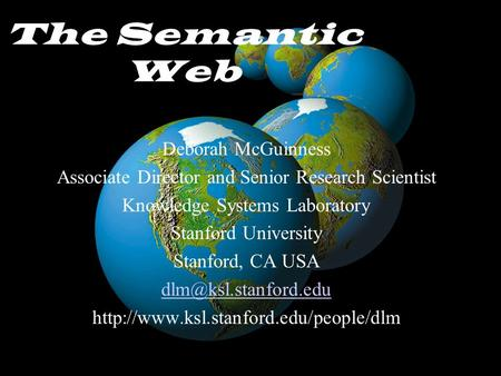 The Semantic Web Deborah McGuinness Associate Director and Senior Research Scientist Knowledge Systems Laboratory Stanford University Stanford, CA USA.