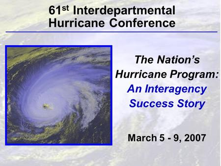 The Nation's Hurricane Program: An Interagency Success Story March 5 - 9, 2007 61 st Interdepartmental Hurricane Conference.
