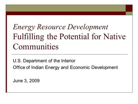 Energy Resource Development Fulfilling the Potential for Native Communities U.S. Department of the Interior Office of Indian Energy and Economic Development.
