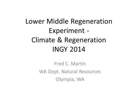 Lower Middle Regeneration Experiment - Climate & Regeneration INGY 2014 Fred C. Martin WA Dept. Natural Resources Olympia, WA.