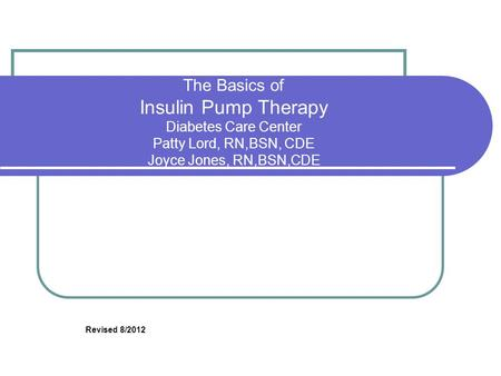 The Basics of Insulin Pump Therapy Diabetes Care Center Patty Lord, RN,BSN, CDE Joyce Jones, RN,BSN,CDE Revised 8/2012.