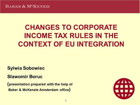 1 CHANGES TO CORPORATE INCOME TAX RULES IN THE CONTEXT OF EU INTEGRATION Sylwia Sobowiec Sławomir Boruc ( presentation prepared with the help of Baker.