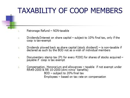 TAXABILITY OF COOP MEMBERS 1. Patronage Refund – NON-taxable 2. Dividends/Interest on share capital – subject to 10% final tax, only if the coop is tax-exempt.