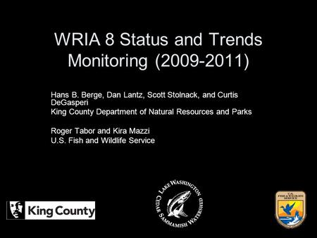 WRIA 8 Status and Trends Monitoring (2009-2011) Hans B. Berge, Dan Lantz, Scott Stolnack, and Curtis DeGasperi King County Department of Natural Resources.
