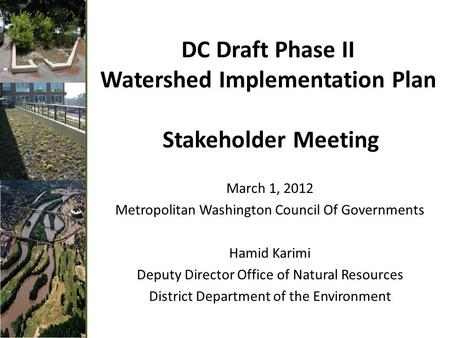 DC Draft Phase II Watershed Implementation Plan Stakeholder Meeting March 1, 2012 Metropolitan Washington Council Of Governments Hamid Karimi Deputy Director.