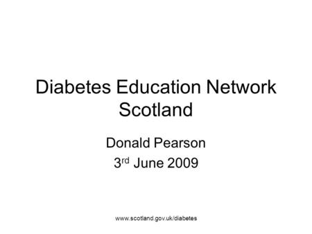 Www.scotland.gov.uk/diabetes Diabetes Education Network Scotland Donald Pearson 3 rd June 2009.