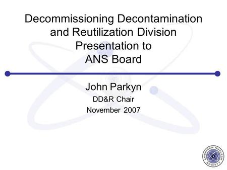 Decommissioning Decontamination and Reutilization Division Presentation to ANS Board John Parkyn DD&R Chair November 2007.