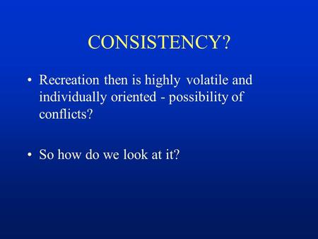 CONSISTENCY? Recreation then is highly volatile and individually oriented - possibility of conflicts? So how do we look at it?