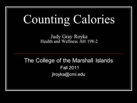 Counting Calories Judy Gray Royka Health and Wellness AH 198-2 The College of the Marshall Islands Fall 2011