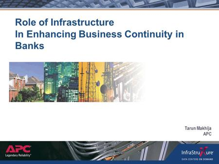 Role of Infrastructure In Enhancing Business Continuity in Banks Tarun Makhija APC.