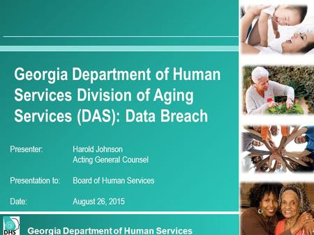 Georgia Department of Human Services Division of Aging Services (DAS): Data Breach Presenter:Harold Johnson Acting General Counsel Presentation to: Board.