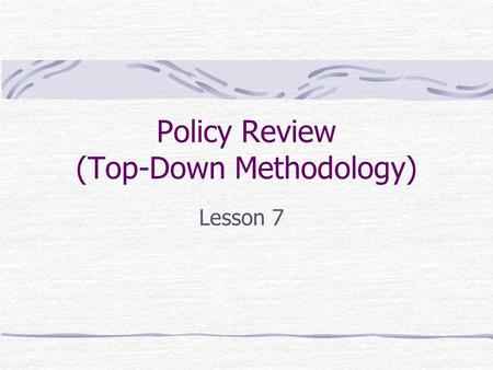 "Policy Review (Top-Down Methodology) Lesson 7. Policies From the Peltier Text, p. 81 ""The cornerstones of effective information security programs are."
