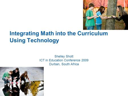 Integrating Math into the Curriculum Using Technology Shelley Shott ICT in Education Conference 2009 Durban, South Africa.