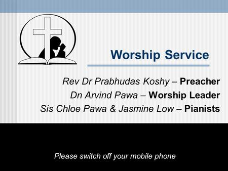 Worship Service Rev Dr Prabhudas Koshy – Preacher Dn Arvind Pawa – Worship Leader Sis Chloe Pawa & Jasmine Low – Pianists Please switch off your mobile.