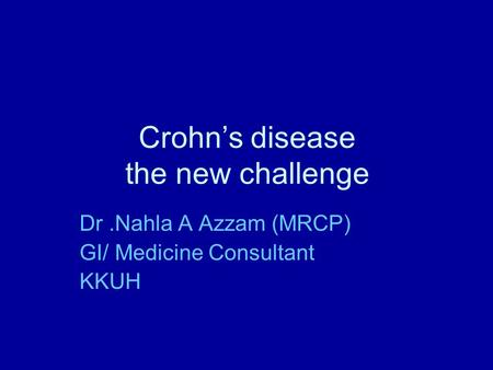Crohn's disease the new challenge Dr.Nahla A Azzam (MRCP) GI/ Medicine Consultant KKUH.