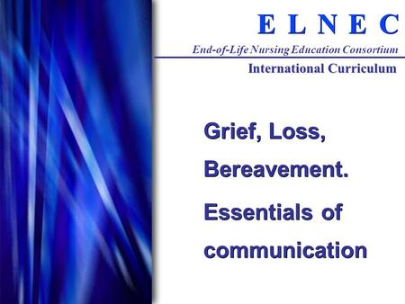 C C E E N N L L E E End-of-Life Nursing Education Consortium International Curriculum Grief, Loss, Bereavement. Essentials of communication Grief, Loss,