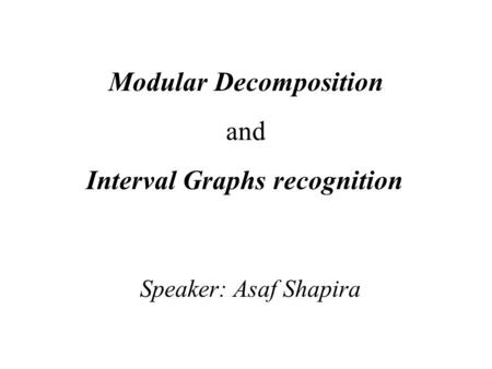 Modular Decomposition and Interval Graphs recognition Speaker: Asaf Shapira.