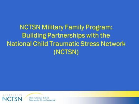 NCTSN Military Family Program: Building Partnerships with the National Child Traumatic Stress Network (NCTSN)