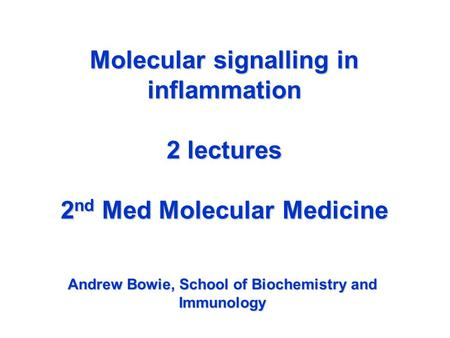 Molecular signalling in inflammation 2 lectures 2 nd Med Molecular Medicine Andrew Bowie, School of Biochemistry and Immunology.