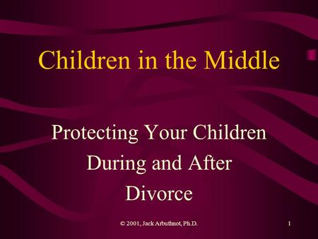 © 2001, Jack Arbuthnot, Ph.D.1 Children in the Middle Protecting Your Children During and After Divorce.