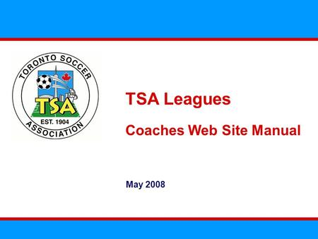 TSA Leagues Coaches Web Site Manual May 2008. The TSA Leagues Web Site Overview The TSA Leagues will rely extensively on their web site to operate We.