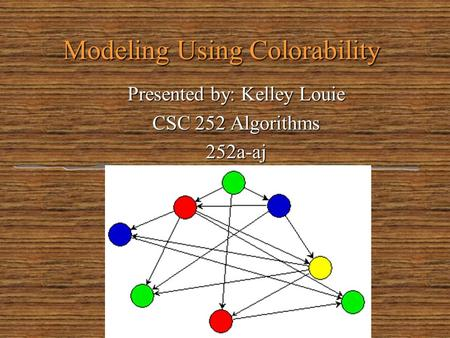 Modeling Using Colorability Presented by: Kelley Louie CSC 252 Algorithms 252a-aj.