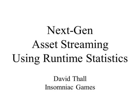 Next-Gen Asset Streaming Using Runtime Statistics David Thall Insomniac Games.