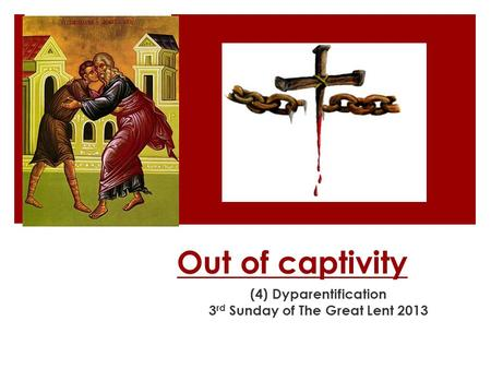 Out of captivity (4) Dyparentification 3 rd Sunday of The Great Lent 2013.