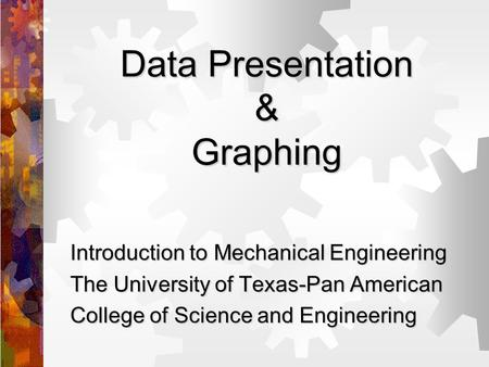 Data Presentation & Graphing Introduction to Mechanical Engineering The University of Texas-Pan American College of Science and Engineering.