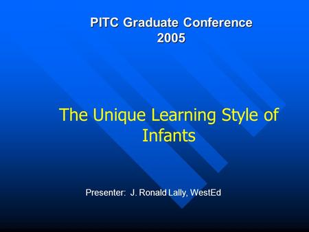 PITC Graduate Conference 2005 Presenter: J. Ronald Lally, WestEd The Unique Learning Style of Infants.
