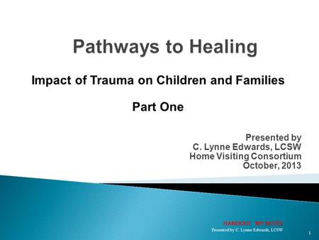 Presented by C. Lynne Edwards, LCSW Home Visiting Consortium October, 2013 Impact of Trauma on Children and Families Part One 1 HANDOUT: MY NOTES Presented.