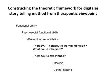 Constructing the theoretic framework for digitales story telling method from therapeutic viewpoint Functional ability Psychosocial functional ability (Preventive)
