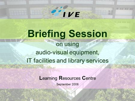 1 Briefing Session on using audio-visual equipment, IT facilities and library services L earning R esources C entre September 2008.