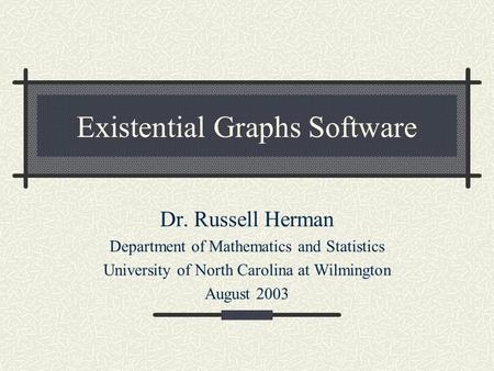 Existential Graphs Software Dr. Russell Herman Department of Mathematics and Statistics University of North Carolina at Wilmington August 2003.