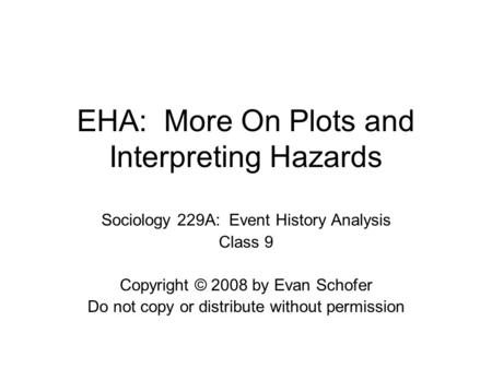 EHA: More On Plots and Interpreting Hazards Sociology 229A: Event History Analysis Class 9 Copyright © 2008 by Evan Schofer Do not copy or distribute without.